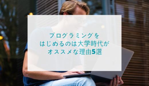 【経験談】プログラミングをはじめるのは大学時代がオススメな理由5選